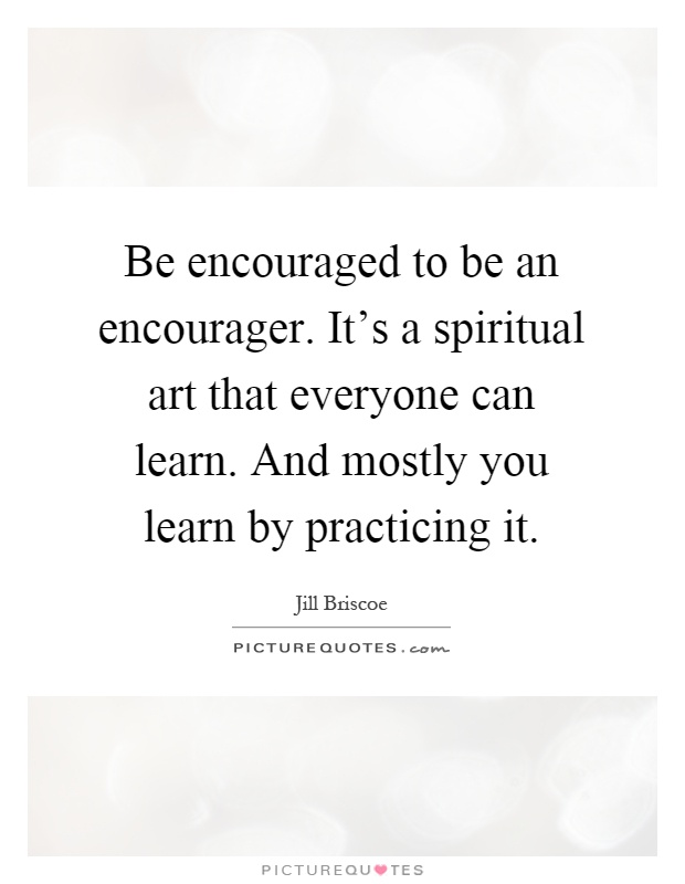 Be encouraged to be an encourager. It's a spiritual art that everyone can learn. And mostly you learn by practicing it Picture Quote #1