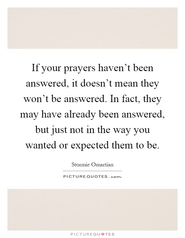 If your prayers haven't been answered, it doesn't mean they won't be answered. In fact, they may have already been answered, but just not in the way you wanted or expected them to be Picture Quote #1