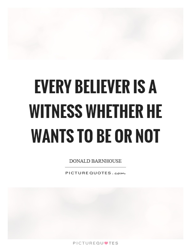 Every believer is a witness whether he wants to be or not Picture Quote #1