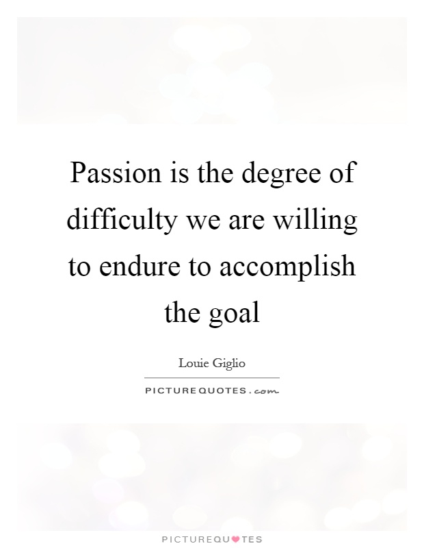 Passion is the degree of difficulty we are willing to endure to accomplish the goal Picture Quote #1