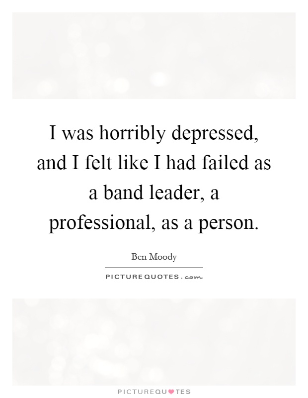 I was horribly depressed, and I felt like I had failed as a band leader, a professional, as a person Picture Quote #1
