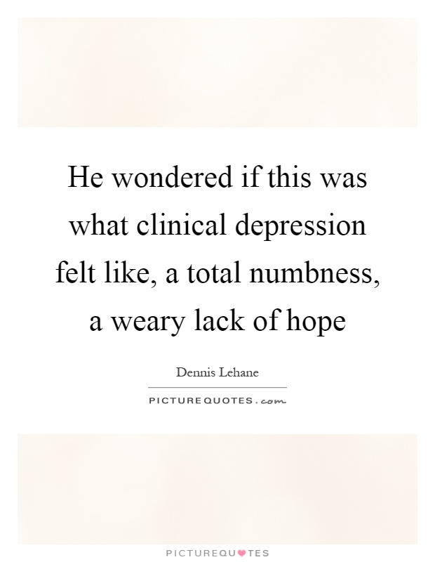He wondered if this was what clinical depression felt like, a total numbness, a weary lack of hope Picture Quote #1