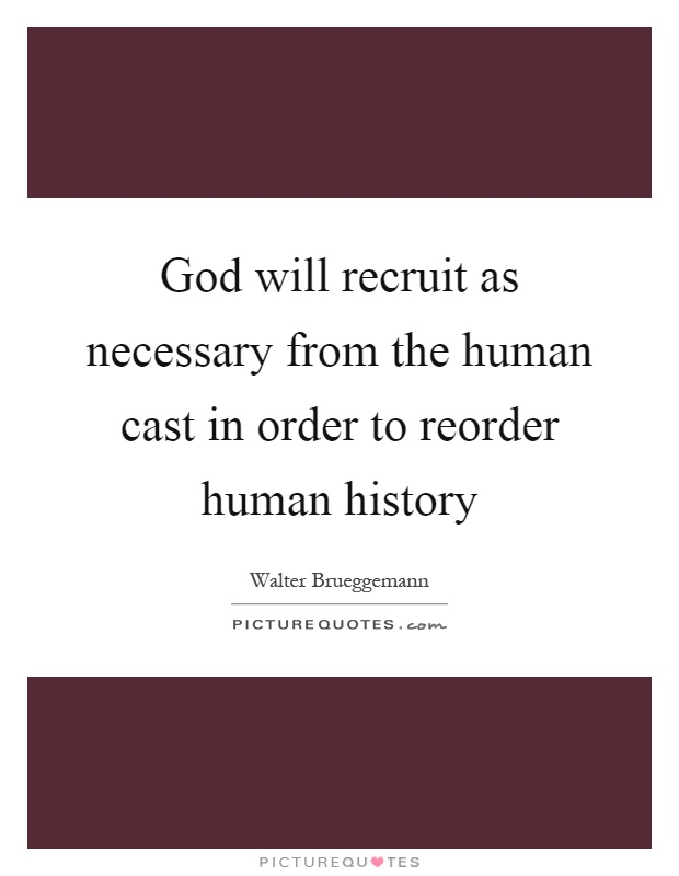 God will recruit as necessary from the human cast in order to reorder human history Picture Quote #1