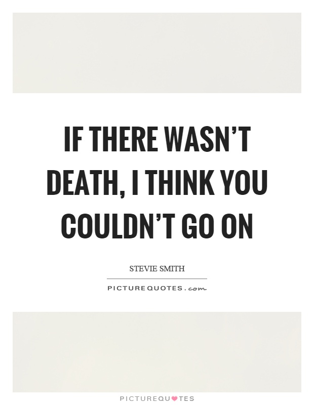 If there wasn't death, I think you couldn't go on Picture Quote #1