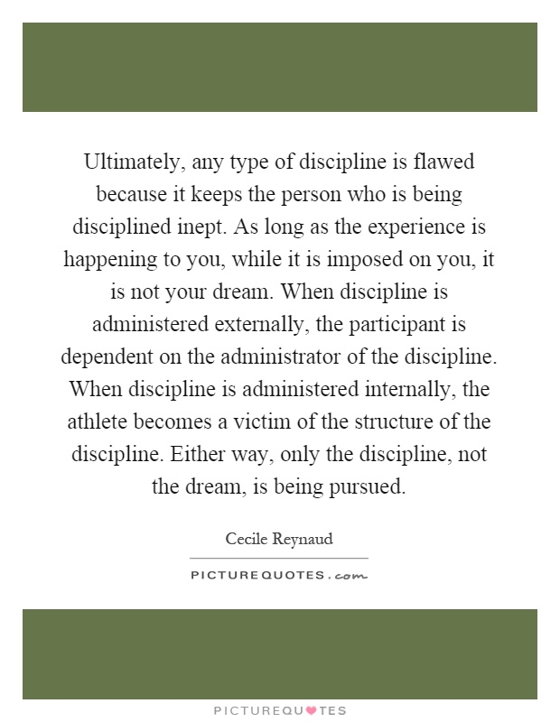 Ultimately, any type of discipline is flawed because it keeps the person who is being disciplined inept. As long as the experience is happening to you, while it is imposed on you, it is not your dream. When discipline is administered externally, the participant is dependent on the administrator of the discipline. When discipline is administered internally, the athlete becomes a victim of the structure of the discipline. Either way, only the discipline, not the dream, is being pursued Picture Quote #1