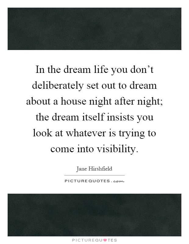 In the dream life you don't deliberately set out to dream about a house night after night; the dream itself insists you look at whatever is trying to come into visibility Picture Quote #1