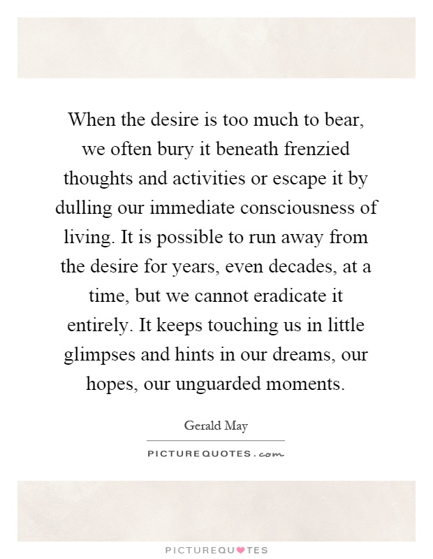 When The Desire Is Too Much To Bear We Often Bury It Beneath Picture Quotes