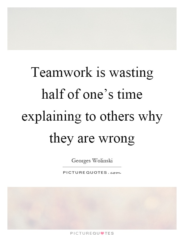 Teamwork is wasting half of one's time explaining to others why they are wrong Picture Quote #1