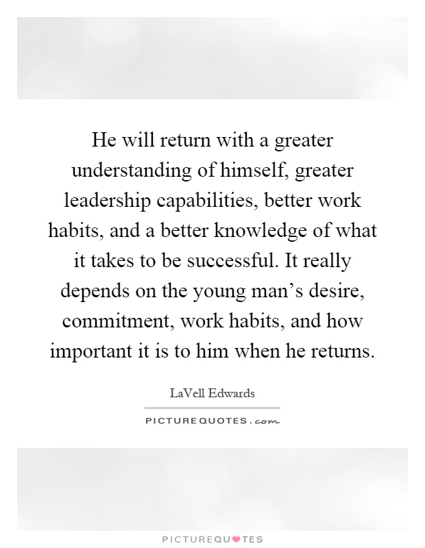 He will return with a greater understanding of himself, greater leadership capabilities, better work habits, and a better knowledge of what it takes to be successful. It really depends on the young man's desire, commitment, work habits, and how important it is to him when he returns Picture Quote #1