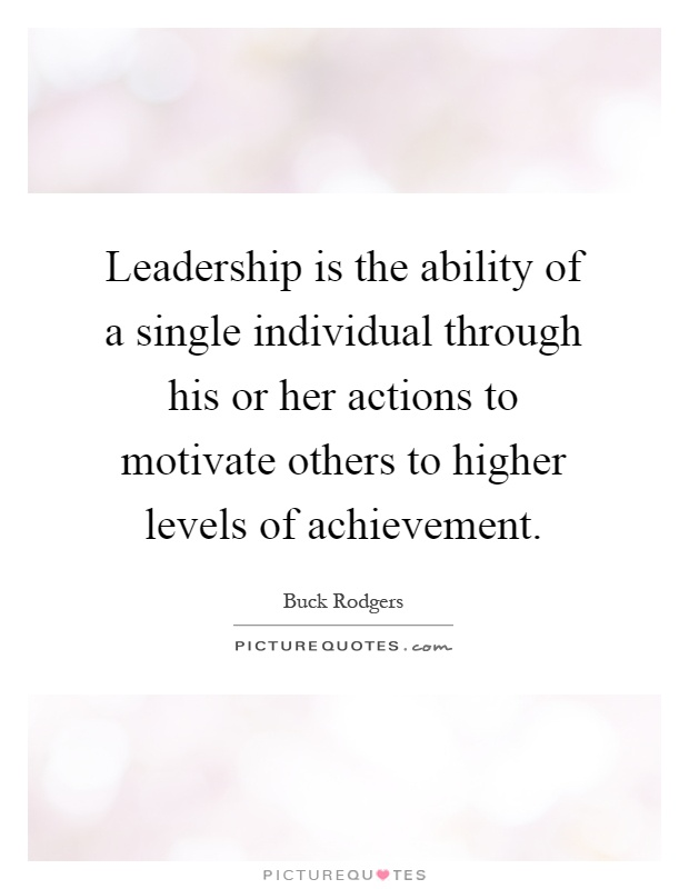 Leadership is the ability of a single individual through his or her actions to motivate others to higher levels of achievement Picture Quote #1