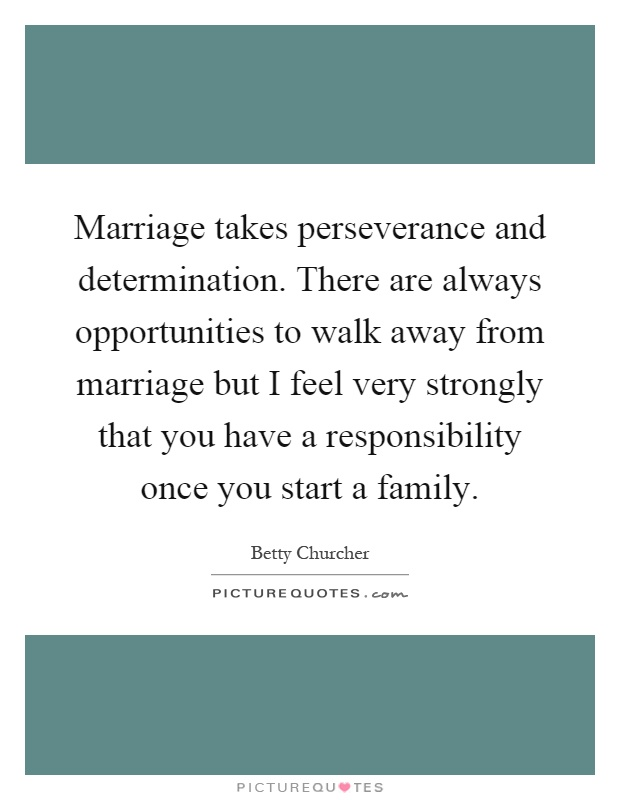 Marriage takes perseverance and determination. There are always opportunities to walk away from marriage but I feel very strongly that you have a responsibility once you start a family Picture Quote #1