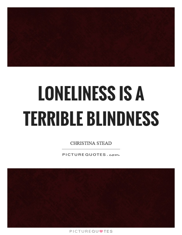 Loneliness is a terrible blindness Picture Quote #1