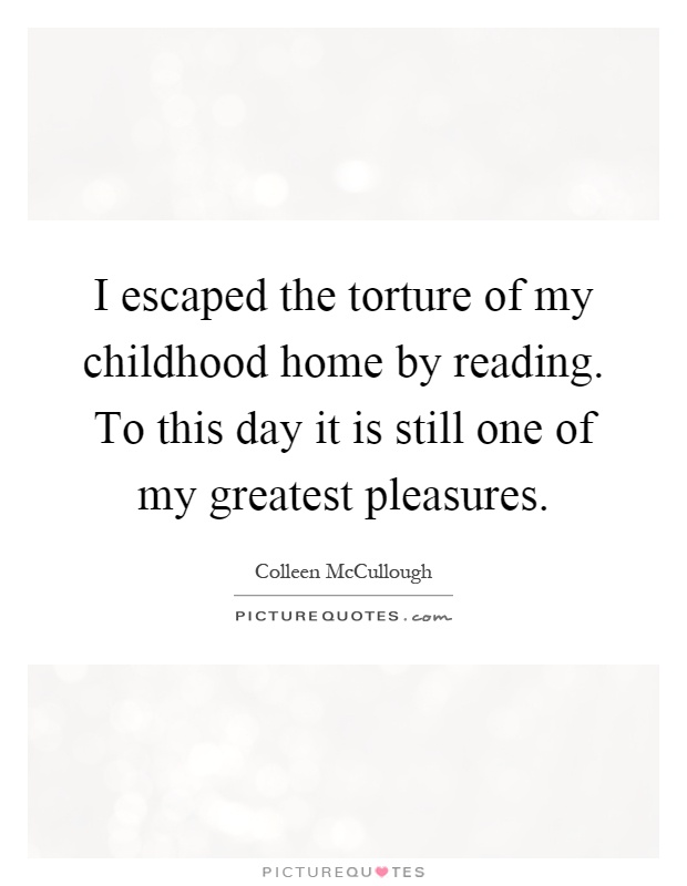 I escaped the torture of my childhood home by reading. To this day it is still one of my greatest pleasures Picture Quote #1