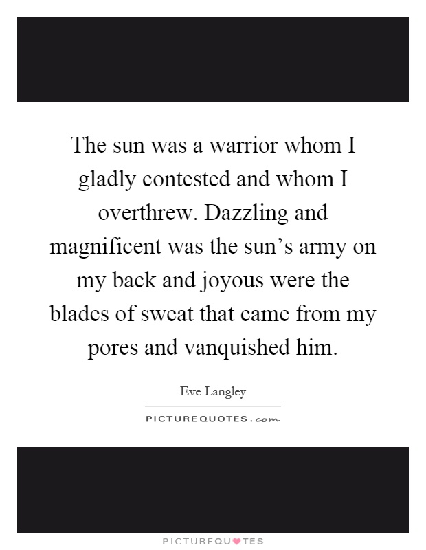 The sun was a warrior whom I gladly contested and whom I overthrew. Dazzling and magnificent was the sun's army on my back and joyous were the blades of sweat that came from my pores and vanquished him Picture Quote #1