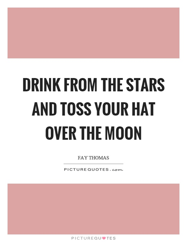 Drink from the stars and toss your hat over the moon Picture Quote #1