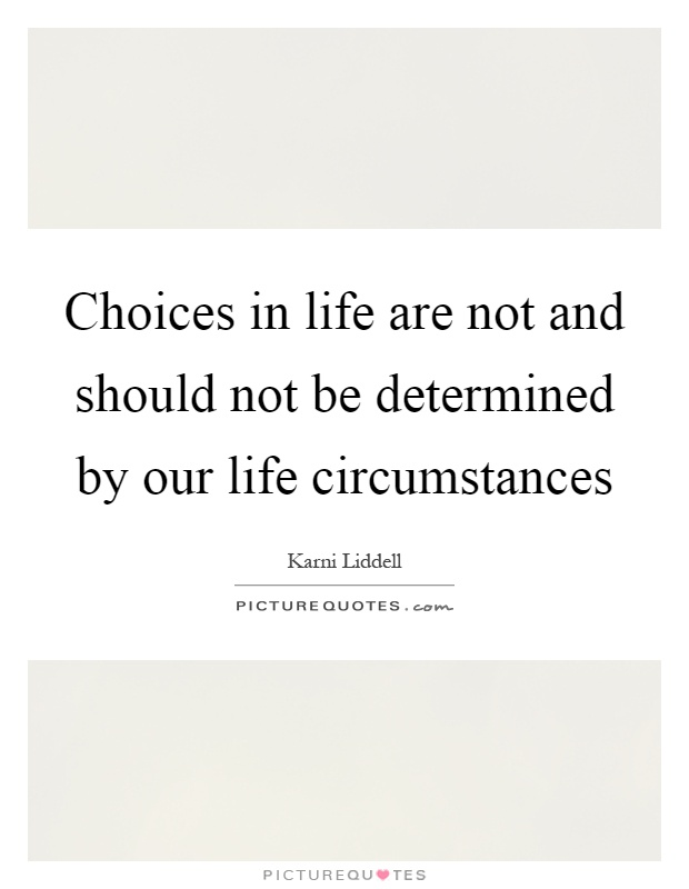 Choices in life are not and should not be determined by our life circumstances Picture Quote #1