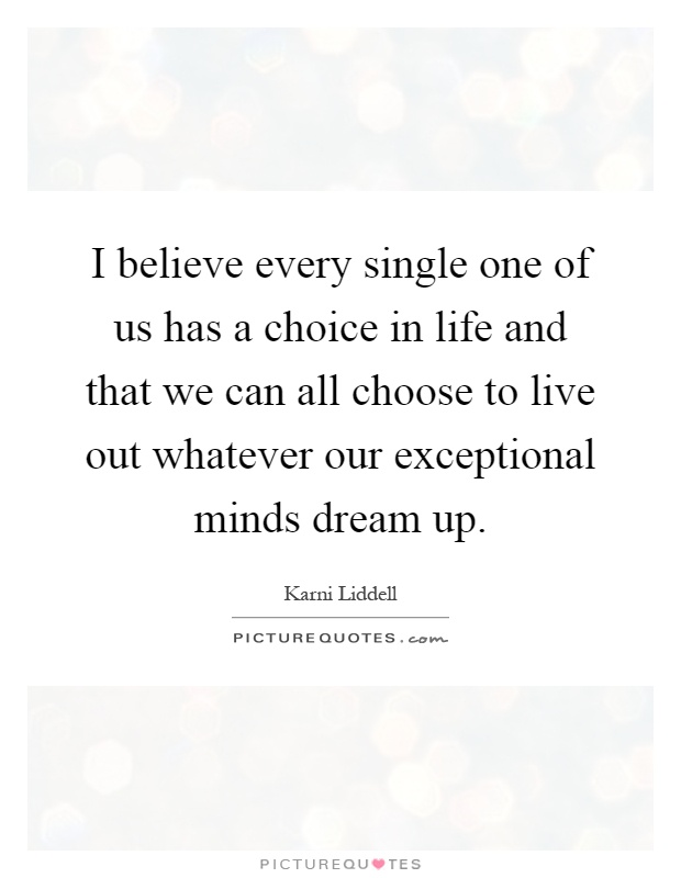 I believe every single one of us has a choice in life and that we can all choose to live out whatever our exceptional minds dream up Picture Quote #1