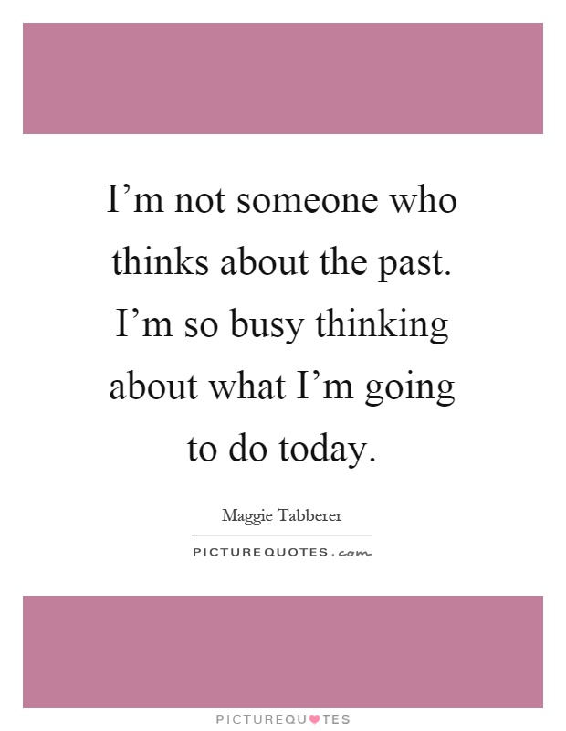 I'm not someone who thinks about the past. I'm so busy thinking about what I'm going to do today Picture Quote #1
