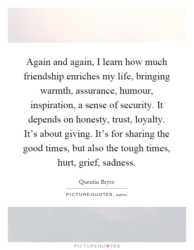 Again and again, I learn how much friendship enriches my life, bringing warmth, assurance, humour, inspiration, a sense of security. It depends on honesty, trust, loyalty. It's about giving. It's for sharing the good times, but also the tough times, hurt, grief, sadness Picture Quote #1