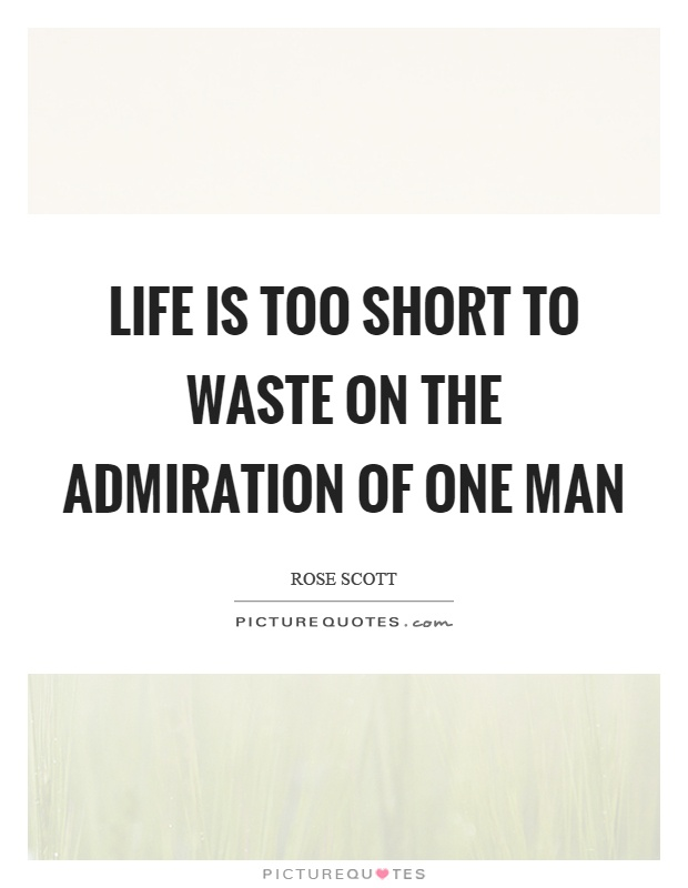 Life is too short to waste on the admiration of one man Picture Quote #1