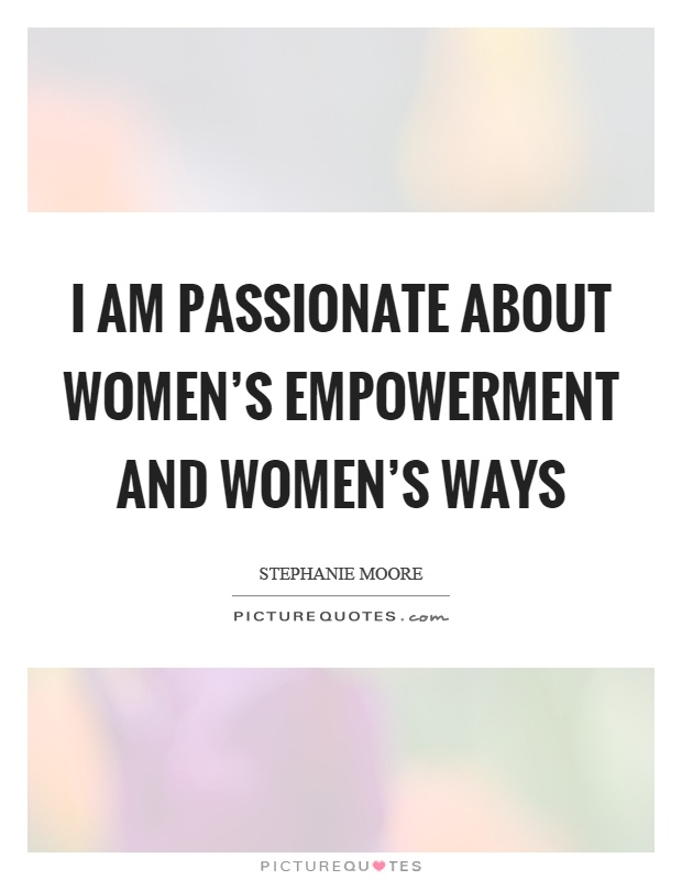 I am passionate about women's empowerment and... | Picture Quotes