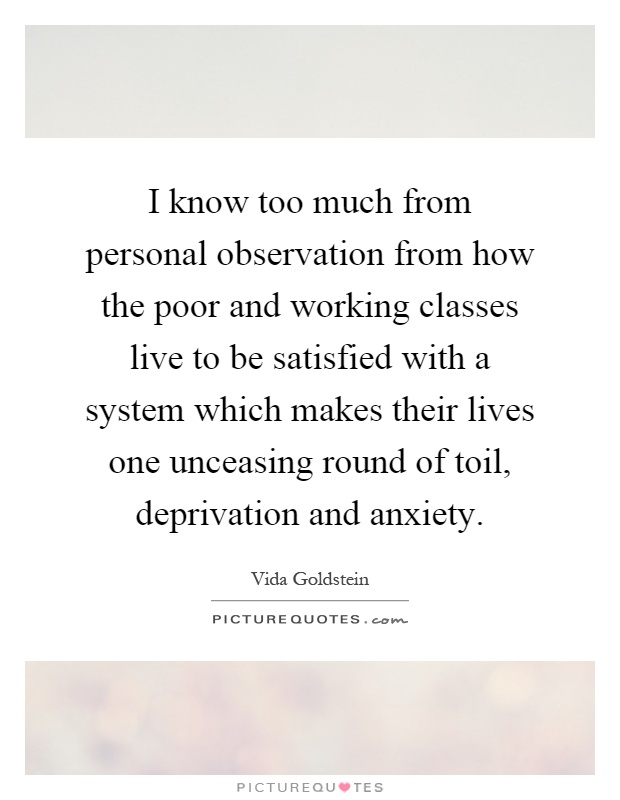 I know too much from personal observation from how the poor and working classes live to be satisfied with a system which makes their lives one unceasing round of toil, deprivation and anxiety Picture Quote #1