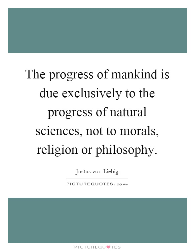 The progress of mankind is due exclusively to the progress of natural sciences, not to morals, religion or philosophy Picture Quote #1