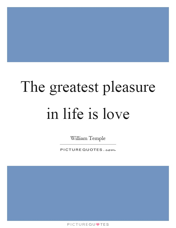 The greatest pleasure in life is love Picture Quote #1