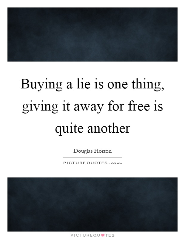 Buying a lie is one thing, giving it away for free is quite another Picture Quote #1