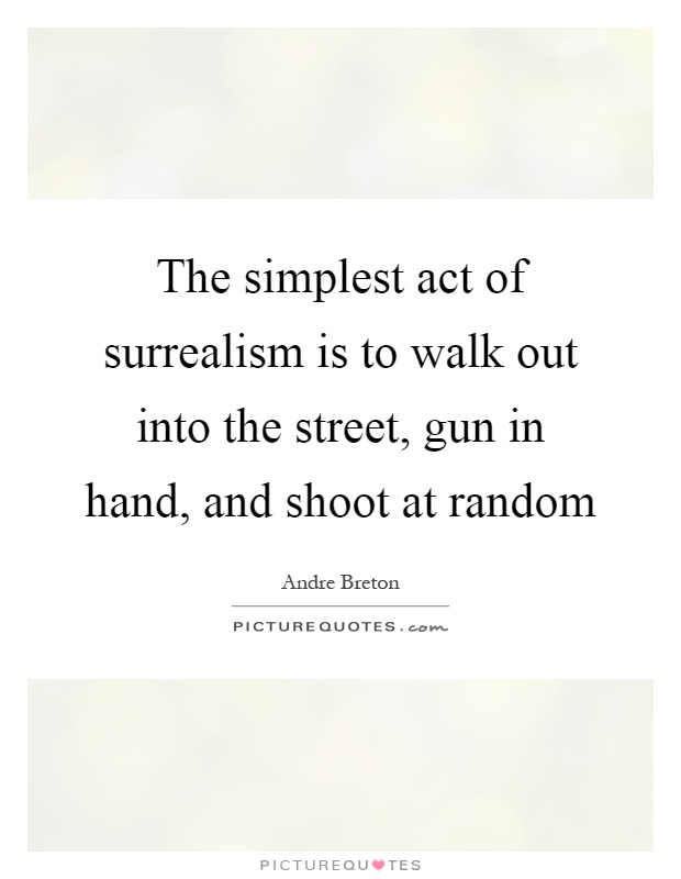The simplest act of surrealism is to walk out into the street, gun in hand, and shoot at random Picture Quote #1