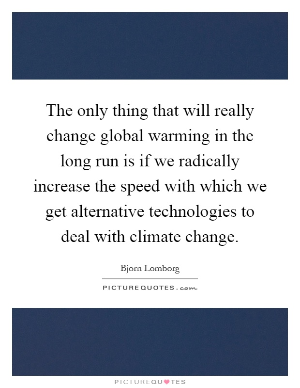The only thing that will really change global warming in the long run is if we radically increase the speed with which we get alternative technologies to deal with climate change Picture Quote #1