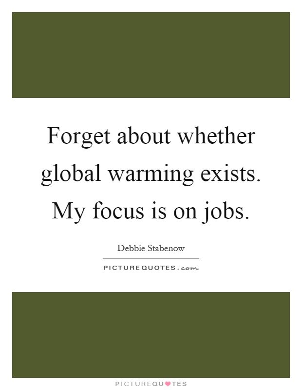 Forget about whether global warming exists. My focus is on jobs Picture Quote #1