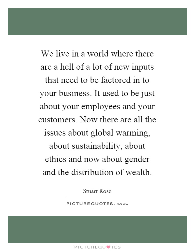 We live in a world where there are a hell of a lot of new inputs that need to be factored in to your business. It used to be just about your employees and your customers. Now there are all the issues about global warming, about sustainability, about ethics and now about gender and the distribution of wealth Picture Quote #1