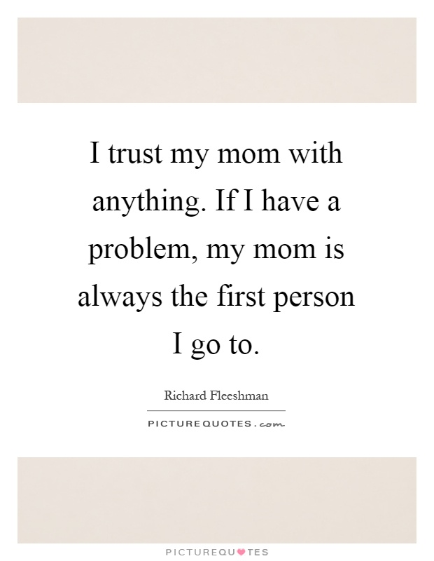 I trust my mom with anything. If I have a problem, my mom is always the first person I go to Picture Quote #1