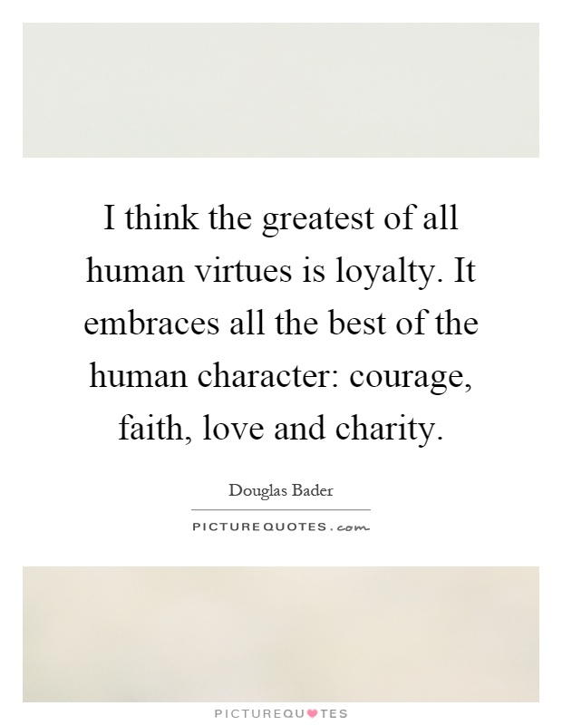 I think the greatest of all human virtues is loyalty. It embraces all the best of the human character: courage, faith, love and charity Picture Quote #1