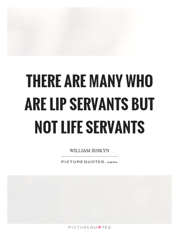 There are many who are lip servants but not life servants Picture Quote #1
