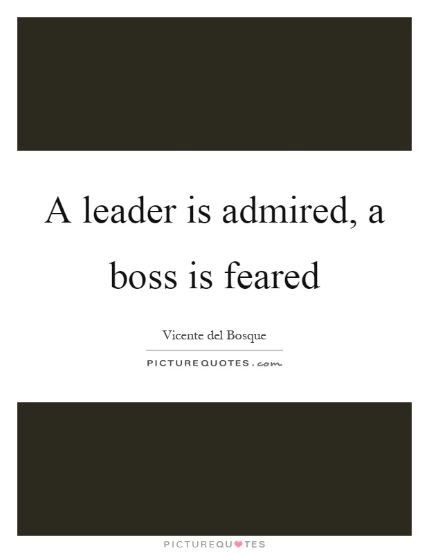 A leader is admired, a boss is feared Picture Quote #1