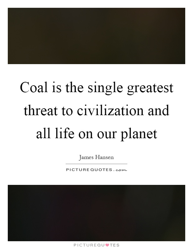 Coal is the single greatest threat to civilization and all life on our planet Picture Quote #1