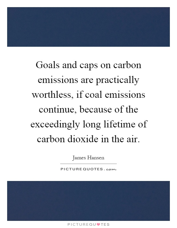 Goals and caps on carbon emissions are practically worthless, if coal emissions continue, because of the exceedingly long lifetime of carbon dioxide in the air Picture Quote #1