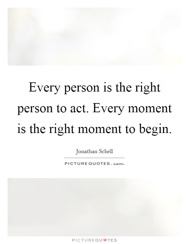 Every person is the right person to act. Every moment is the right moment to begin Picture Quote #1