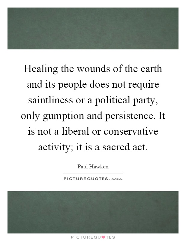 Healing the wounds of the earth and its people does not require saintliness or a political party, only gumption and persistence. It is not a liberal or conservative activity; it is a sacred act Picture Quote #1
