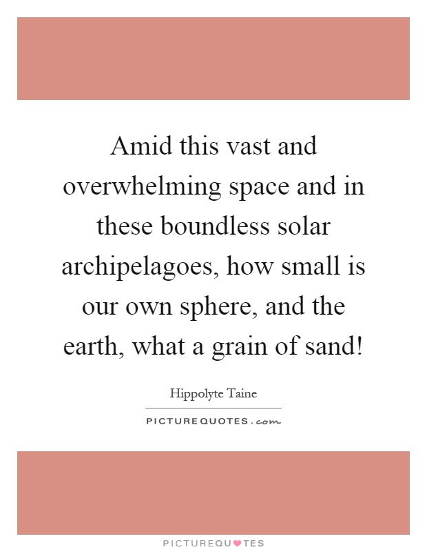 Amid this vast and overwhelming space and in these boundless solar archipelagoes, how small is our own sphere, and the earth, what a grain of sand! Picture Quote #1