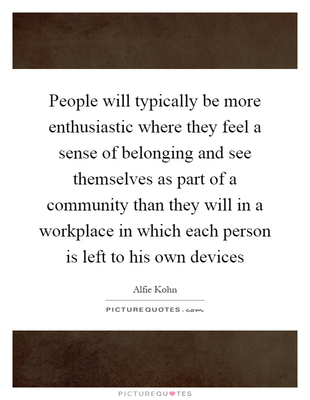 People will typically be more enthusiastic where they feel a sense of belonging and see themselves as part of a community than they will in a workplace in which each person is left to his own devices Picture Quote #1