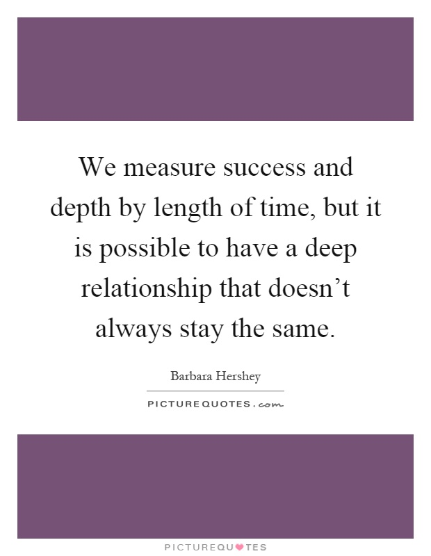 We measure success and depth by length of time, but it is possible to have a deep relationship that doesn't always stay the same Picture Quote #1