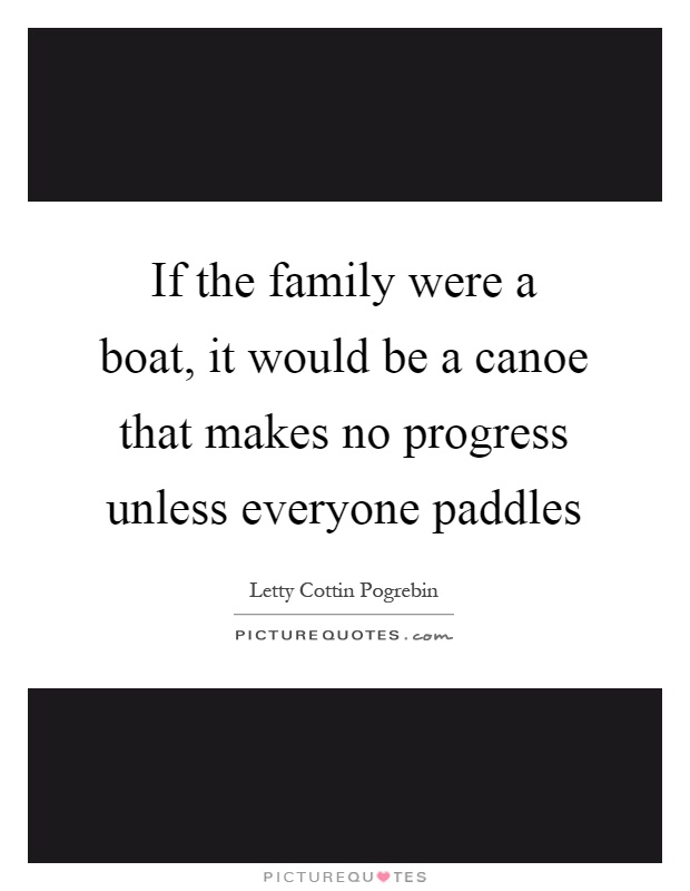 If the family were a boat, it would be a canoe that makes no progress unless everyone paddles Picture Quote #1