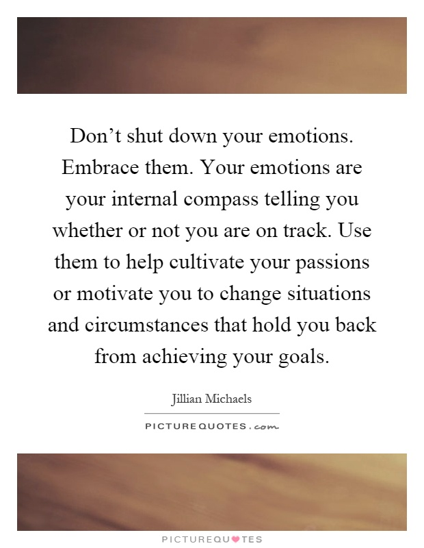 Don't shut down your emotions. Embrace them. Your emotions are your internal compass telling you whether or not you are on track. Use them to help cultivate your passions or motivate you to change situations and circumstances that hold you back from achieving your goals Picture Quote #1