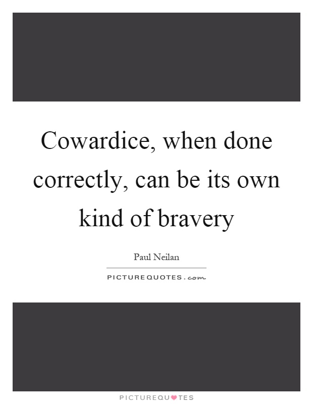 Cowardice, when done correctly, can be its own kind of bravery Picture Quote #1