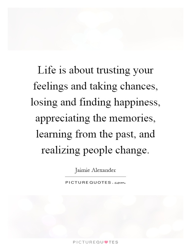 Life is about trusting your feelings and taking chances, losing and finding happiness, appreciating the memories, learning from the past, and realizing people change Picture Quote #1