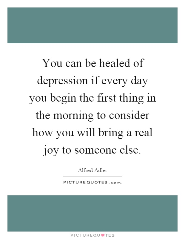You can be healed of depression if every day you begin the first thing in the morning to consider how you will bring a real joy to someone else Picture Quote #1
