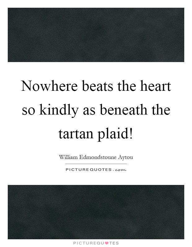 Nowhere beats the heart so kindly as beneath the tartan plaid! Picture Quote #1